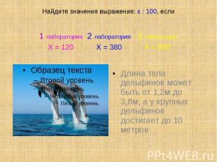 Найдите значения выражения: х : 100, если Длина тела дельфинов может быть от 1,2