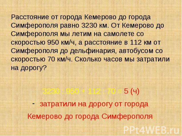 Расстояние от города Кемерово до города Симферополя равно 3230 км. От Кемерово до Симферополя мы летим на самолете со скоростью 950 км/ч, а расстояние в 112 км от Симферополя до дельфинария, автобусом со скоростью 70 км/ч. Сколько часов мы затратили…