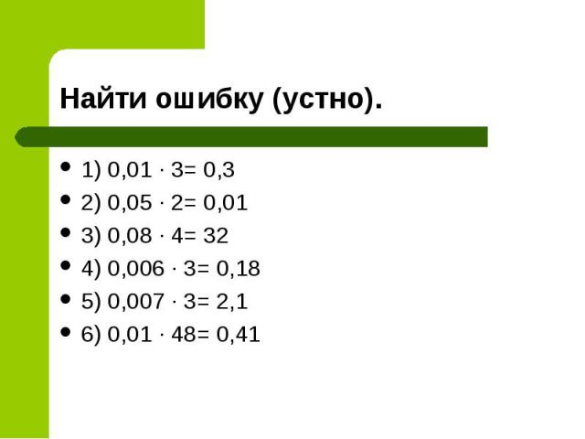 1) 0,01 ∙ 3= 0,3 1) 0,01 ∙ 3= 0,3 2) 0,05 ∙ 2= 0,01 3) 0,08 ∙ 4= 32 4) 0,006 ∙ 3= 0,18 5) 0,007 ∙ 3= 2,1 6) 0,01 ∙ 48= 0,41