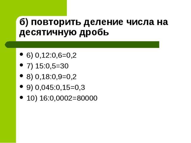 6) 0,12:0,6=0,2 6) 0,12:0,6=0,2 7) 15:0,5=30 8) 0,18:0,9=0,2 9) 0,045:0,15=0,3 10) 16:0,0002=80000