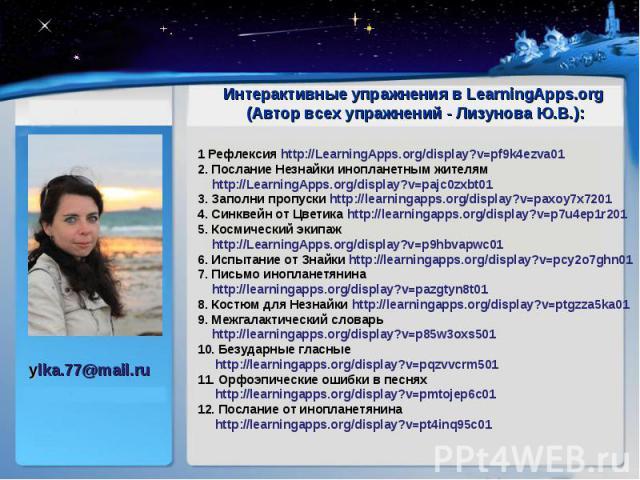 Интерактивные упражнения вLearningApps.org Интерактивные упражнения вLearningApps.org (Автор всех упражнений - Лизунова Ю.В.): 1 Рефлексияhttp://LearningApps.org/display?v=pf9k4ezva01 2. Послание Незнайки инопланетным ж…