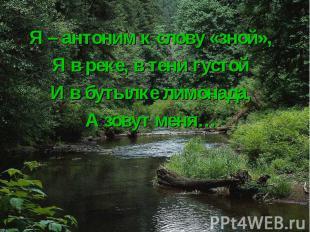 Я – антоним к слову «зной», Я – антоним к слову «зной», Я в реке, в тени густой