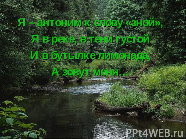 Я – антоним к слову «зной», Я – антоним к слову «зной», Я в реке, в тени густой И в бутылке лимонада, А зовут меня…