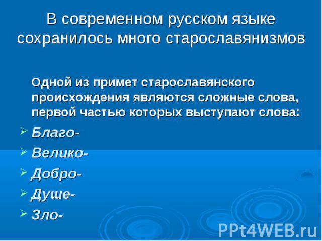 В современном русском языке сохранилось много старославянизмов Одной из примет старославянского происхождения являются сложные слова, первой частью которых выступают слова: Благо- Велико- Добро- Душе- Зло-
