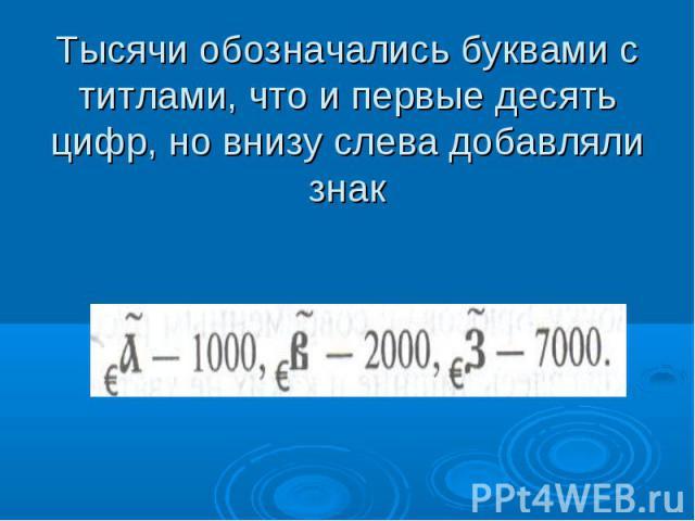Тысячи обозначались буквами с титлами, что и первые десять цифр, но внизу слева добавляли знак