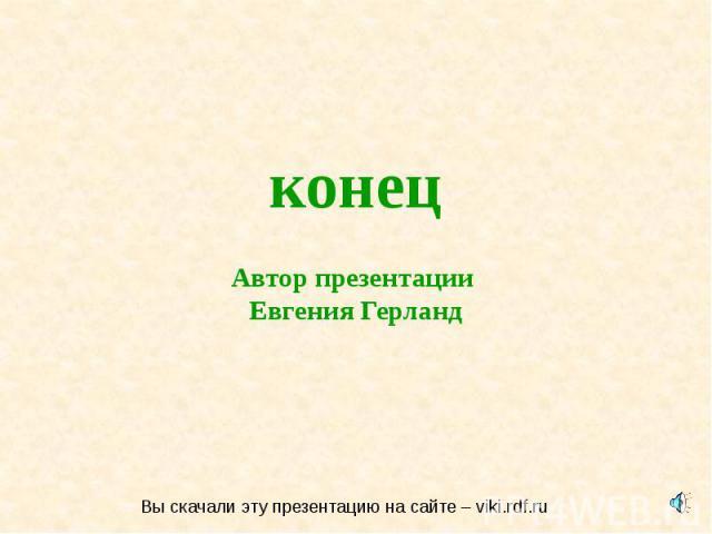 конец Автор презентации Евгения Герланд