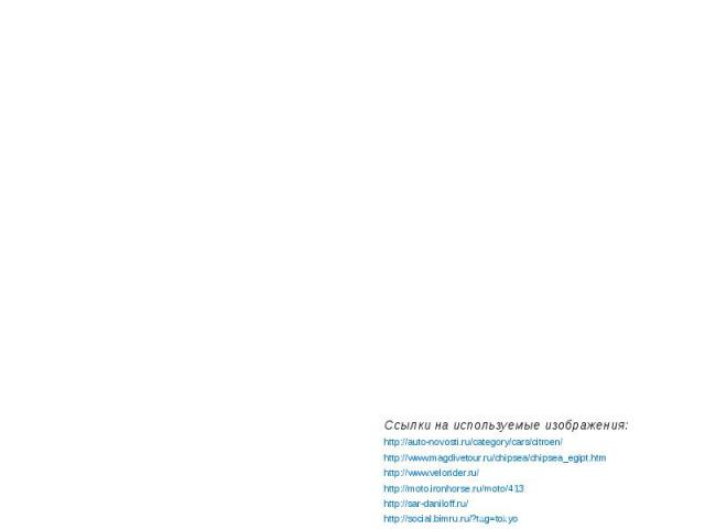 Конец. Ссылки на используемые изображения: http://auto-novosti.ru/category/cars/citroen/ http://www.magdivetour.ru/chipsea/chipsea_egipt.htm http://www.velorider.ru/ http://moto.ironhorse.ru/moto/413 http://sar-daniloff.ru/ http://social.bimru.ru/?t…