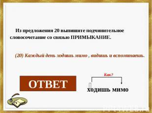Из предложения 20 выпишите подчинительное словосочетание со связью ПРИМЫКАНИЕ. (