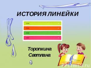 ИСТОРИЯ ЛИНЕЙКИ Торопкина Светлана