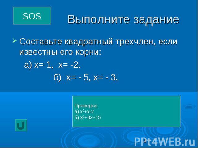 Выполните задание Составьте квадратный трехчлен, если известны его корни: а) х= 1, х= -2. б) х= - 5, х= - 3.