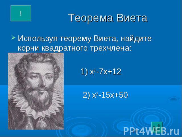 Теорема Виета Используя теорему Виета, найдите корни квадратного трехчлена: 1) х2 -7х+12 2) х2 -15х+50