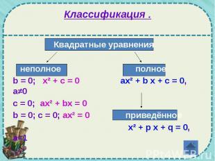 Классификация . Квадратные уравнения. неполное полное b = 0; x² + c = 0 ах² + b