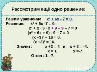 Рассмотрим ещё одно решение: Решим уравнение: х² + 6х - 7 = 0. Решение: х² + 6х