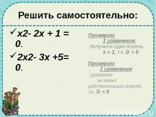 Решить самостоятельно: x2- 2x + 1 = 0. 2x2- 3x +5= 0.