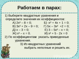 Работаем в парах: 1) Выберите квадратные уравнения и определите значения их коэф