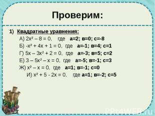 Проверим: Квадратные уравнения: А) 2х² – 8 = 0, где а=2; в=0; с=-8 Б) -х² + 4х +