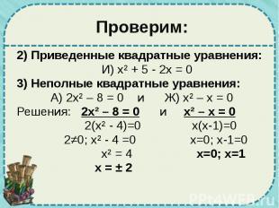 Проверим: 2) Приведенные квадратные уравнения: И) х² + 5 - 2х = 0 3) Неполные кв