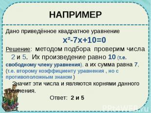 НАПРИМЕР Дано приведённое квадратное уравнение x²-7x+10=0 Решение: методом подбо
