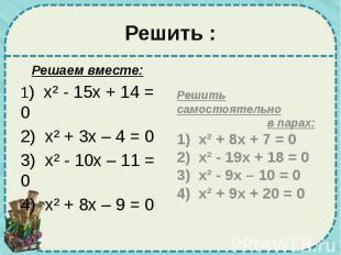 Решить : Решаем вместе: 1) х² - 15х + 14 = 0 2) х² + 3х – 4 = 0 3) х² - 10х – 11