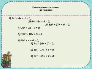 Решить самостоятельно по группам: 1) 3х² + 4х + 1 = 0, 2) 5х² - 4х – 9 = 0, 3) 6