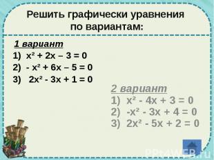 Решить графически уравнения по вариантам: 1 вариант 1) х² + 2х – 3 = 0 2) - х² +