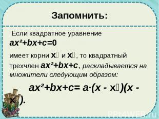 Запомнить: Если квадратное уравнение ax²+bx+c=0 имеет корни х₁ и х₂, то квадратн