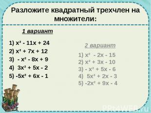 Разложите квадратный трехчлен на множители: 1 вариант 1) х² - 11х + 24 2) х² + 7
