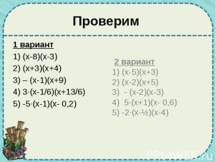 Проверим 1 вариант 1) (х-8)(х-3) 2) (х+3)(х+4) 3) – (х-1)(х+9) 4) 3·(х-1/6)(х+13