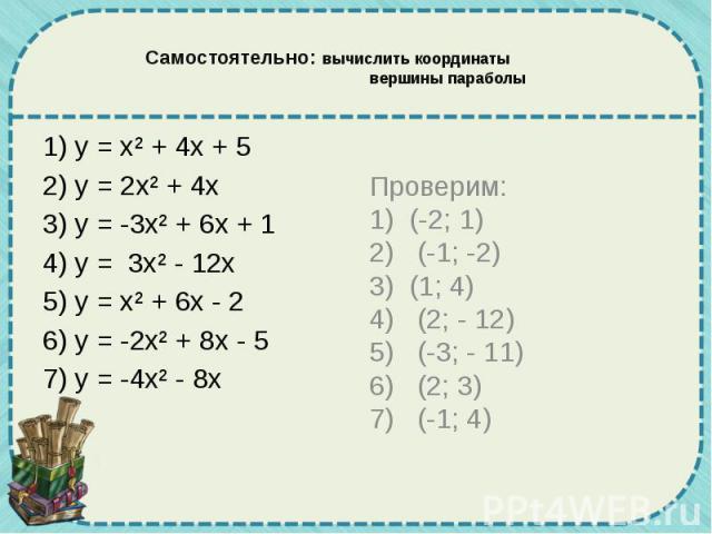Самостоятельно: вычислить координаты вершины параболы 1) у = х² + 4х + 5 2) у = 2х² + 4х 3) у = -3х² + 6х + 1 4) у = 3х² - 12х 5) у = х² + 6х - 2 6) у = -2х² + 8х - 5 7) у = -4х² - 8х