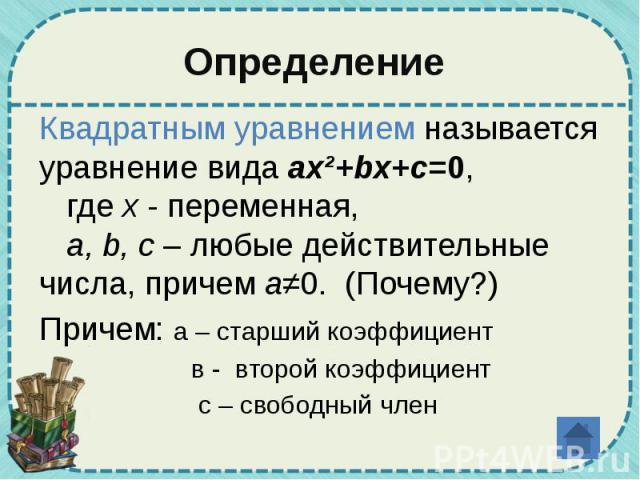 Определение Квадратным уравнением называется уравнение вида ax²+bx+c=0, где x - переменная, a, b, c – любые действительные числа, причем a≠0. (Почему?) Причем: а – старший коэффициент в - второй коэффициент с – свободный член