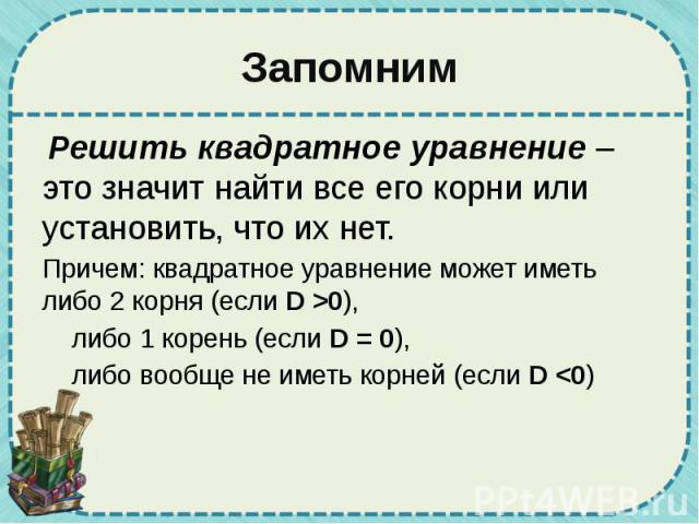 Запомним Решить квадратное уравнение – это значит найти все его корни или установить, что их нет. Причем: квадратное уравнение может иметь либо 2 корня (если D >0), либо 1 корень (если D = 0), либо вообще не иметь корней (если D <0)