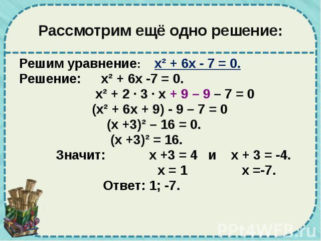 Рассмотрим ещё одно решение: Решим уравнение: х² + 6х - 7 = 0. Решение: х² + 6х -7 = 0. х² + 2 · 3 · х + 9 – 9 – 7 = 0 (х² + 6х + 9) - 9 – 7 = 0 (х +3)² – 16 = 0. (х +3)² = 16. Значит: х +3 = 4 и х + 3 = -4. х = 1 х =-7. Ответ: 1; -7.