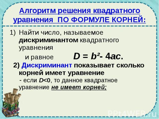 Алгоритм решения квадратного уравнения ПО ФОРМУЛЕ КОРНЕЙ: Найти число, называемое дискриминантом квадратного уравнения и равное D = b²- 4ac. 2) Дискриминант показывает сколько корней имеет уравнение - если D<0, то данное квадратное уравнение не и…