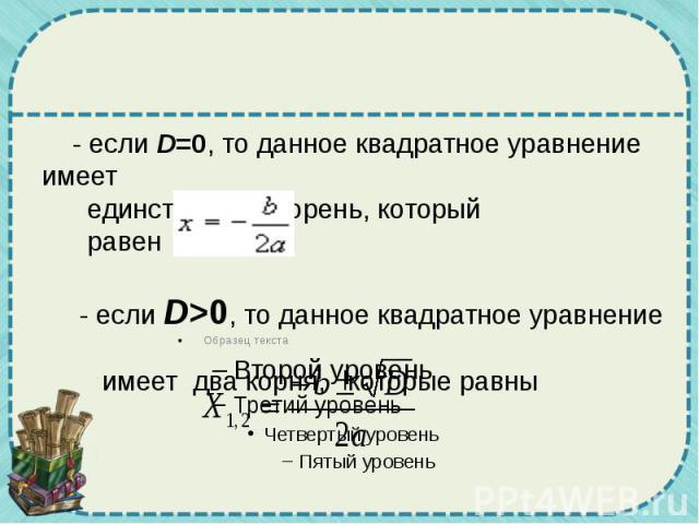 - если D=0, то данное квадратное уравнение имеет единственный корень, который равен  - если D>0, то данное квадратное уравнение имеет два корня, которые равны