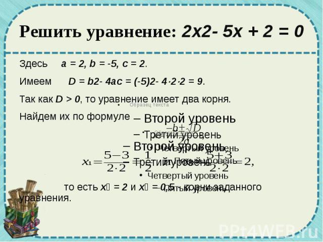 Решить уравнение: 2x2-5x+2=0 Здесь a=2, b=-5, c=2. Имеем D=b2-4ac=(-5)2-4 2 2=9. Так как D>0, то уравнение имеет два кор…