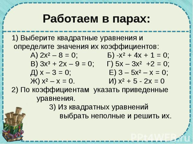 Работаем в парах: 1) Выберите квадратные уравнения и определите значения их коэффициентов: А) 2х² – 8 = 0; Б) -х² + 4х + 1 = 0; В) 3х³ + 2х – 9 = 0; Г) 5х – 3х² +2 = 0; Д) х – 3 = 0; Е) 3 – 5х² – х = 0; Ж) х² – х = 0. И) х² + 5 - 2х = 0 2) По коэффи…