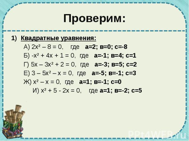 Проверим: Квадратные уравнения: А) 2х² – 8 = 0, где а=2; в=0; с=-8 Б) -х² + 4х + 1 = 0, где а=-1; в=4; с=1 Г) 5х – 3х² + 2 = 0, где а=-3; в=5; с=2 Е) 3 – 5х² – х = 0, где а=-5; в=-1; с=3 Ж) х² – х = 0, где а=1; в=-1; с=0 И) х² + 5 - 2х = 0, где а=1;…