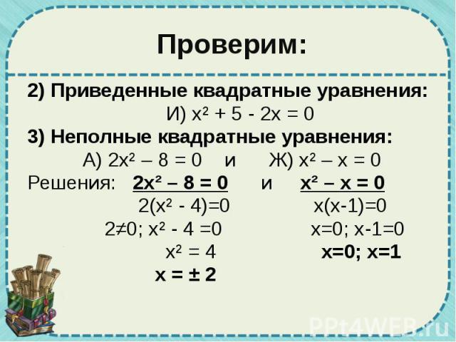 Проверим: 2) Приведенные квадратные уравнения: И) х² + 5 - 2х = 0 3) Неполные квадратные уравнения: А) 2х² – 8 = 0 и Ж) х² – х = 0 Решения: 2х² – 8 = 0 и х² – х = 0 2(х² - 4)=0 х(х-1)=0 2≠0; х² - 4 =0 х=0; х-1=0 х² = 4 х=0; х=1 х = ± 2