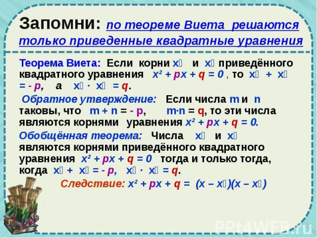 Запомни: по теореме Виета решаются только приведенные квадратные уравнения Теорема Виета: Если корни х₁ и х₂ приведённого квадратного уравнения х² + px + q = 0 , то х₁ + х₂ = - p, а х₁ · х₂ = q. Обратное утверждение: Если числа m и n таковы, что m +…