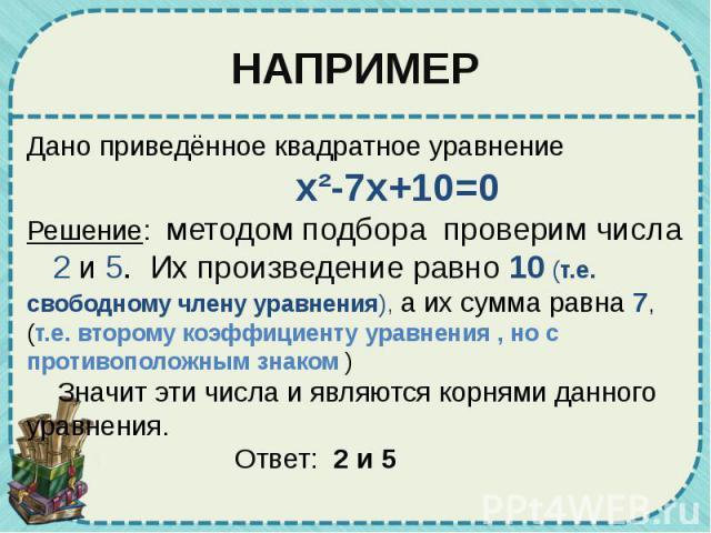 НАПРИМЕР Дано приведённое квадратное уравнение x²-7x+10=0 Решение: методом подбора проверим числа 2 и 5. Их произведение равно 10 (т.е. свободному члену уравнения), а их сумма равна 7, (т.е. второму коэффициенту уравнения , но с противоположным знак…