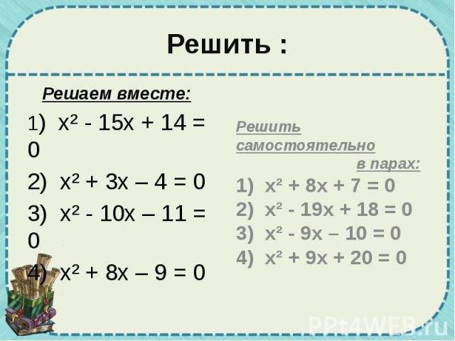 Решить : Решаем вместе: 1) х² - 15х + 14 = 0 2) х² + 3х – 4 = 0 3) х² - 10х – 11 = 0 4) х² + 8х – 9 = 0