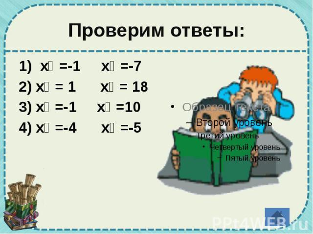Проверим ответы: 1) х₁ =-1 х₂ =-7 2) х₁ = 1 х₂ = 18 3) х₁ =-1 х₂ =10 4) х₁ =-4 х₂ =-5