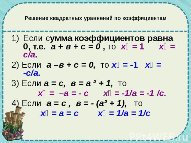 Решение квадратных уравнений по коэффициентам Если сумма коэффициентов равна 0, т.е. а + в + с = 0 , то х₁ = 1 х₂ = с/а. 2) Если а –в + с = 0, то х₁ = -1 х₂ = -с/а. 3) Если а = с, в = а ² + 1, то х₁ = –а = - с х₂ = -1/а = -1 /с. 4) Если а = с , в = …
