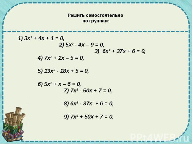 Решить самостоятельно по группам: 1) 3х² + 4х + 1 = 0, 2) 5х² - 4х – 9 = 0, 3) 6х² + 37х + 6 = 0, 4) 7х² + 2х – 5 = 0, 5) 13х² - 18х + 5 = 0, 6) 5х² + х – 6 = 0, 7) 7х² - 50х + 7 = 0, 8) 6х² - 37х + 6 = 0, 9) 7х² + 50х + 7 = 0.