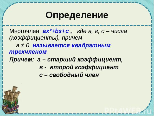 Определение Многочлен ax²+bx+c , где а, в, с – числа (коэффициенты), причем а ≠ 0 называется квадратным трехчленом Причем: а – старший коэффициент, в - второй коэффициент с – свободный член