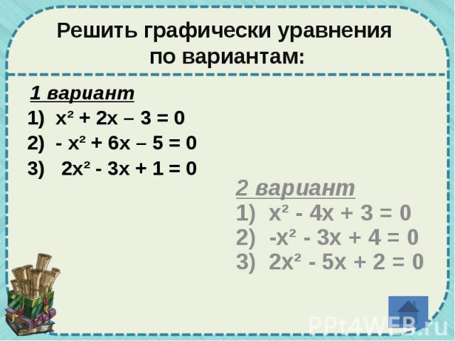 Решить графически уравнения по вариантам: 1 вариант 1) х² + 2х – 3 = 0 2) - х² + 6х – 5 = 0 3) 2х² - 3х + 1 = 0