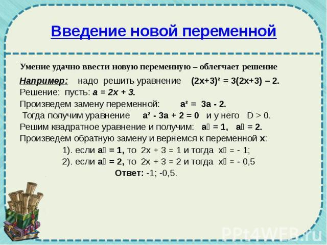 Введение новой переменной Умение удачно ввести новую переменную – облегчает решение Например: надо решить уравнение (2х+3)² = 3(2х+3) – 2. Решение: пусть: а = 2х + 3. Произведем замену переменной: а² = 3а - 2. Тогда получим уравнение а² - 3а + 2 = 0…