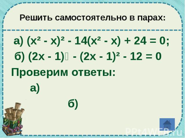 Решить самостоятельно в парах: а) (х² - х)² - 14(х² - х) + 24 = 0; б) (2х - 1)⁴ - (2х - 1)² - 12 = 0 Проверим ответы: а) б)