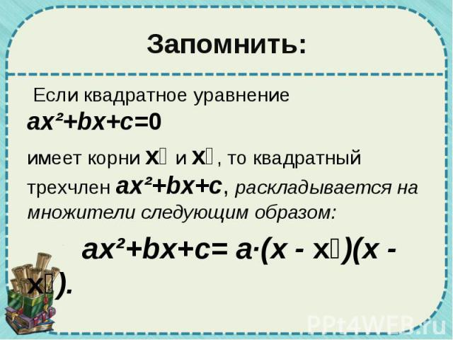 Запомнить: Если квадратное уравнение ax²+bx+c=0 имеет корни х₁ и х₂, то квадратный трехчлен ax²+bx+c, раскладывается на множители следующим образом: ax²+bx+c= а·(х - х₁)(х - х₂).