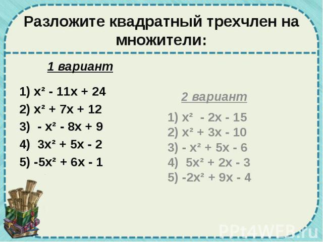 Разложите квадратный трехчлен на множители: 1 вариант 1) х² - 11х + 24 2) х² + 7х + 12 3) - х² - 8х + 9 4) 3х² + 5х - 2 5) -5х² + 6х - 1